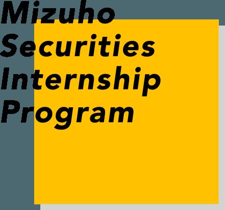 Mizuho Securities Internship Program 国内屈指の金融コンサルティング営業を体感できる四日間!企業と投資家をつなぐ証券ビジネスとその社会的役割・使命を体感しよう