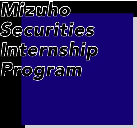 Mizuho Securities Internship Program 国内屈指の金融コンサルティング営業を体感できる二日間!企業と投資家をつなぐ証券ビジネスとその社会的役割・使命を体感しよう